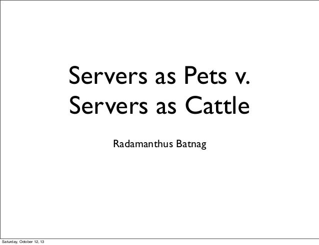 Servers as Pets v. Servers as Cattle Radamanthus Batnag Saturday, October 12, 13