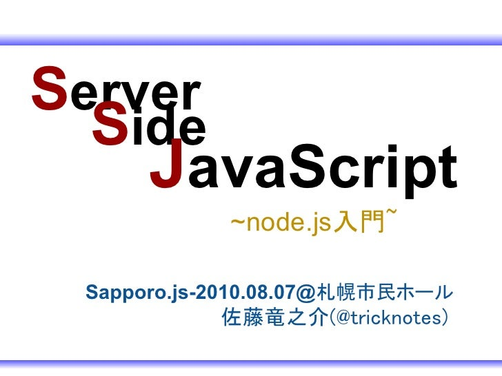 Server   Side     JavaScript             ~node.js入門~   Sapporo.js-2010.08.07@札幌市民ホール            佐藤竜之介(@tricknotes)