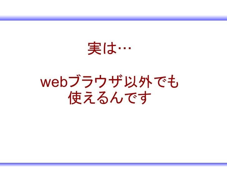実は…  webブラウザ以外でも    使えるんです