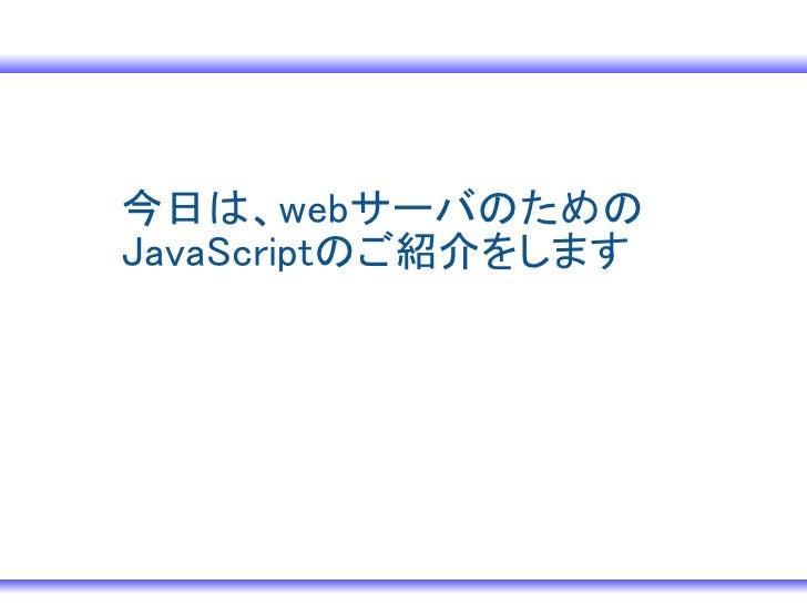 今日は、webサーバのための JavaScriptのご紹介をします