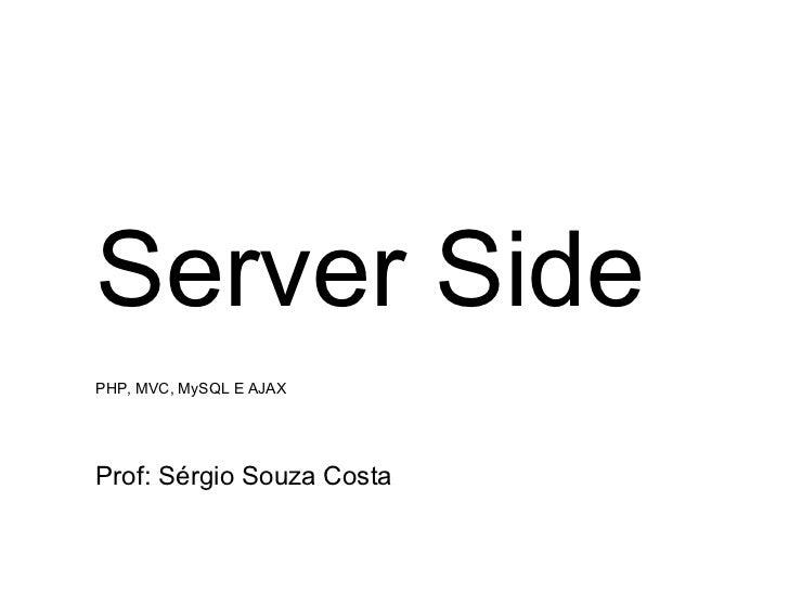 Server SidePHP, MVC, MySQL E AJAXProf: Sérgio Souza Costa