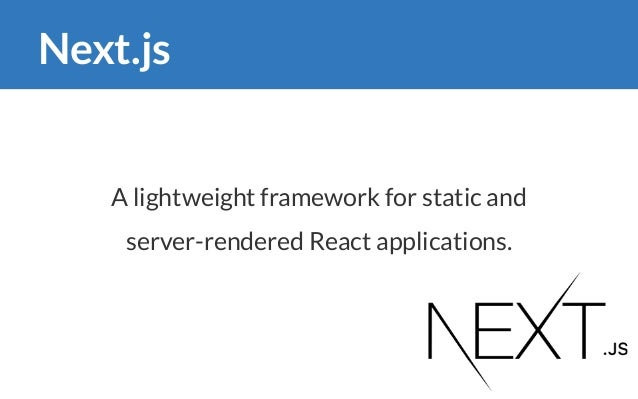 Next.js A lightweight framework for static and server-rendered React applications.