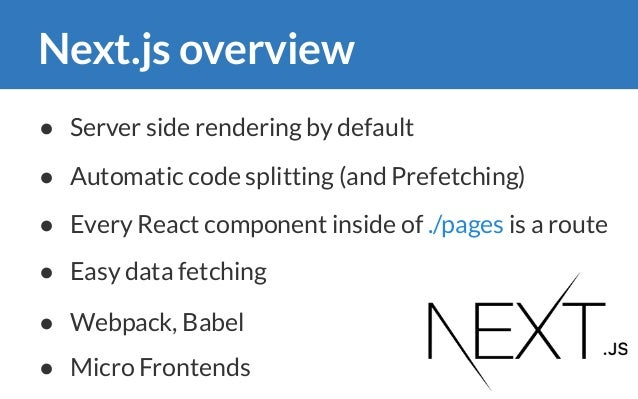 Next.js overview ● Automatic code splitting (and Prefetching) ● Every React component inside of ./pages is a route ● Serve...