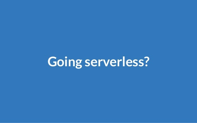 Serverless No server? No There is a server, but we don't maintain it.