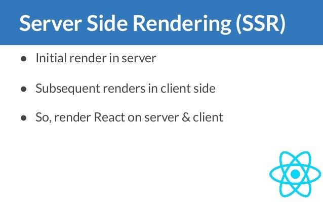 Server Side Rendering (SSR) ● Initial render in server ● Subsequent renders in client side ● So, render React on server & ...