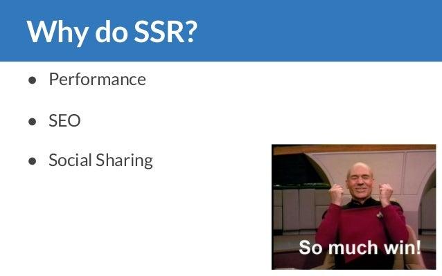 Why do SSR? ● Performance ● SEO ● Social Sharing