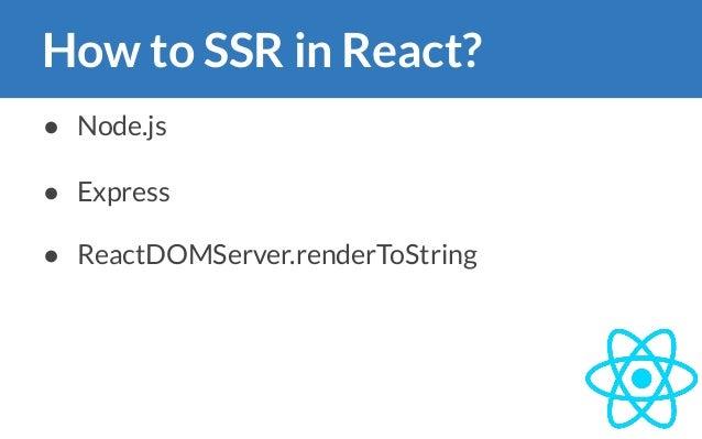 How to SSR in React? ● Node.js ● Express ● ReactDOMServer.renderToString