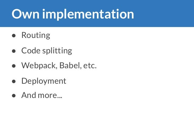 Own implementation ● Routing ● Code splitting ● Webpack, Babel, etc. ● Deployment ● And more... ��