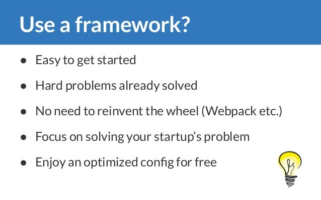 Use a framework? ● Easy to get started ● Hard problems already solved ● No need to reinvent the wheel (Webpack etc.) ● Foc...