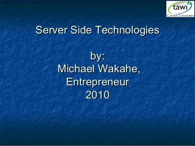 Server Side TechnologiesServer Side Technologies by:by: Michael Wakahe,Michael Wakahe, EntrepreneurEntrepreneur 20102010