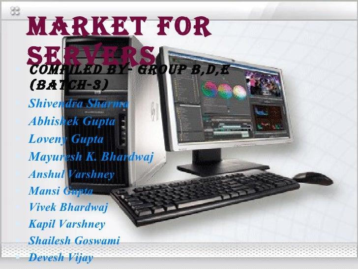 MARKET FOR SERVERS <ul><li>Compiled By- Group B,D,E (Batch-3) </li></ul><ul><li>Shivendra Sharma </li></ul><ul><li>Abhishe...