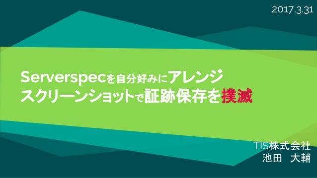 Serverspecを自分好みにアレンジ スクリーンショットで証跡保存を撲滅 TIS株式会社 池田 大輔 2017.3.31