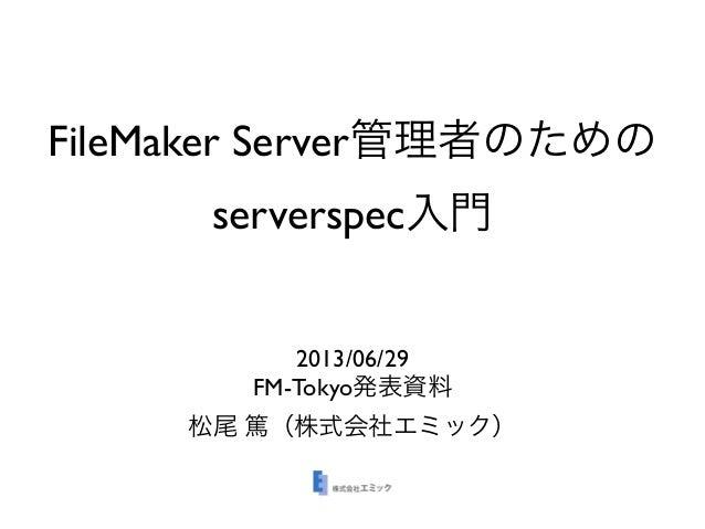 FileMaker Server管理者のための serverspec入門 2013/06/29 FM-Tokyo発表資料 松尾 篤(株式会社エミック)