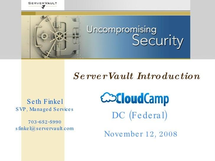 ServerVault Introduction DC (Federal) November 12, 2008 Seth Finkel SVP, Managed Services 703-652-5990 [email_address]