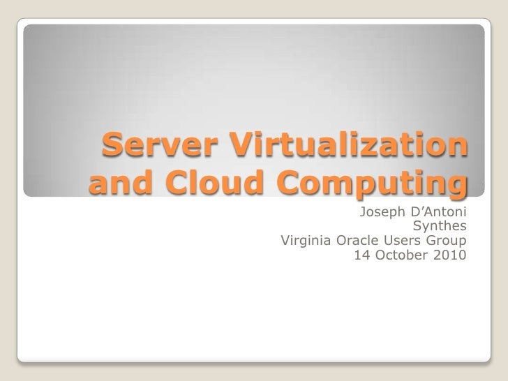 Server Virtualization and Cloud Computing<br />Joseph D'Antoni<br />Synthes<br />Virginia Oracle Users Group<br />14 Octob...
