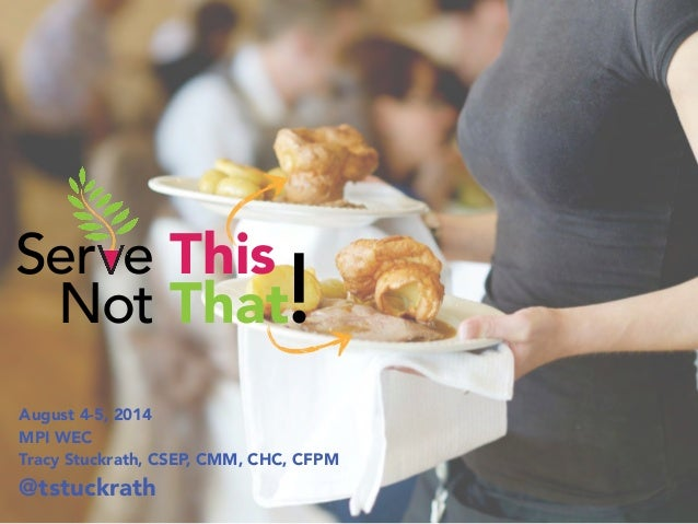 Ser e This Not That!  August 4-5, 2014  MPI WEC  Tracy Stuckrath, CSEP, CMM, CHC, CFPM  @tstuckrath