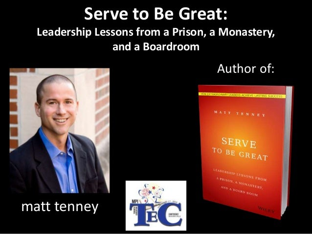 Author of: matt tenney Serve to Be Great: Leadership Lessons from a Prison, a Monastery, and a Boardroom