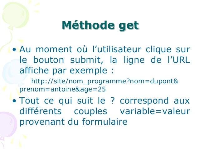 Méthode get • Au moment où l'utilisateur clique sur le bouton submit, la ligne de l'URL affiche par exemple : http://site/...