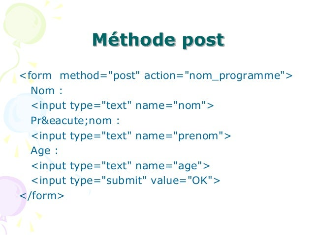 "Méthode post <form method=""post"" action=""nom_programme""> Nom : <input type=""text"" name=""nom""> Pr&eacute;nom : <input type=..."