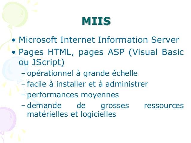MIIS • Microsoft Internet Information Server • Pages HTML, pages ASP (Visual Basic ou JScript) – opérationnel à grande éch...