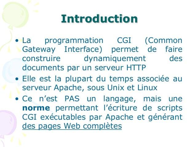 Introduction • La programmation CGI (Common Gateway Interface) permet de faire construire dynamiquement des documents par ...