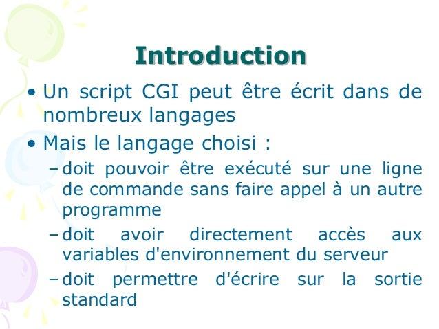 Introduction • Un script CGI peut être écrit dans de nombreux langages • Mais le langage choisi : – doit pouvoir être exéc...