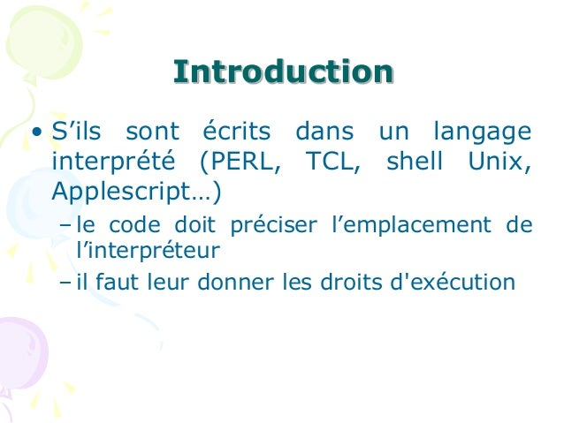 Introduction • S'ils sont écrits dans un langage interprété (PERL, TCL, shell Unix, Applescript…) – le code doit préciser ...