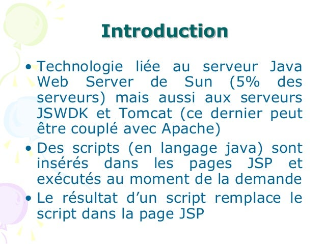 Introduction • Technologie liée au serveur Java Web Server de Sun (5% des serveurs) mais aussi aux serveurs JSWDK et Tomca...