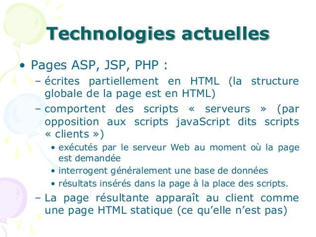 Technologies actuelles • Pages ASP, JSP, PHP : – écrites partiellement en HTML (la structure globale de la page est en HTM...