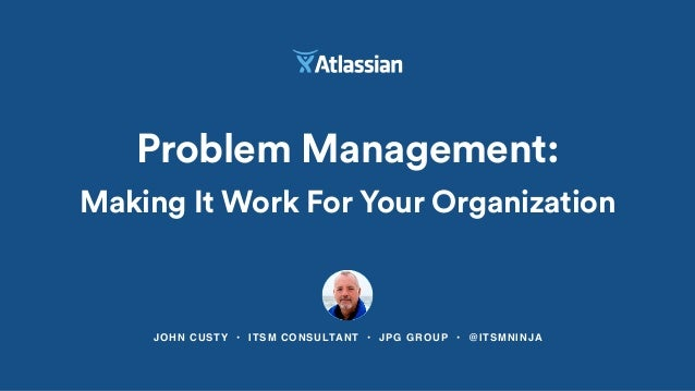 JOHN CUSTY • ITSM CONSULTANT • JPG GROUP • @ITSMNINJA Problem Management: Making It Work For Your Organization