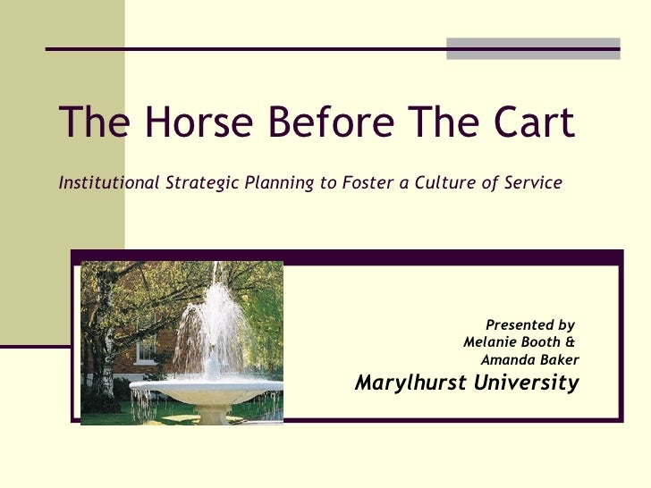 The Horse Before The Cart Institutional Strategic Planning to Foster a Culture of Service Presented by  Melanie Booth &  A...