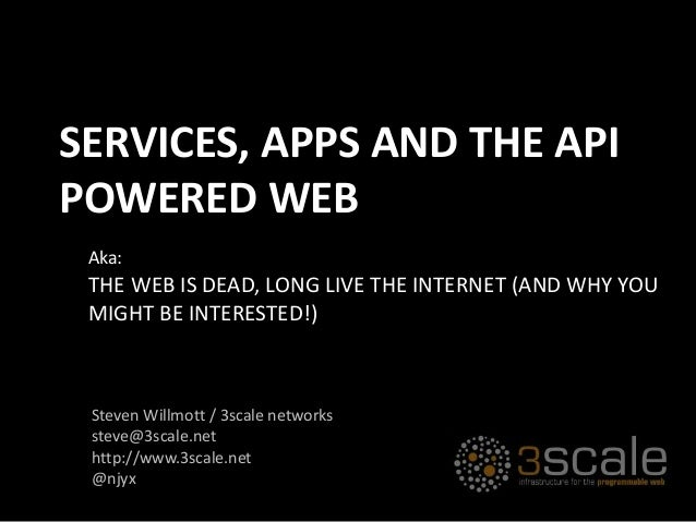 THE WEB IS DEAD, LONG LIVE THE INTERNET (AND WHY YOU MIGHT BE INTERESTED!) Aka: SERVICES, APPS AND THE API POWERED WEB Ste...