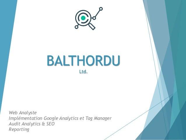 BALTHORDU Ltd. Web Analyste Implémentation Google Analytics et Tag Manager Audit Analytics & SEO Reporting