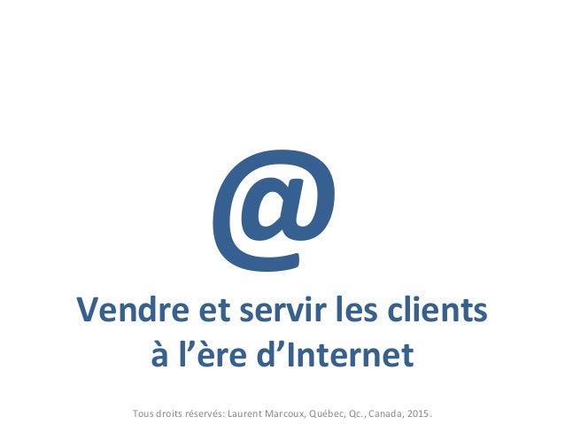 @Vendre et servir les clients à l'ère d'Internet Tous droits réservés: Laurent Marcoux, Québec, Qc., Canada, 2015.