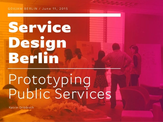 Service Design Berlin G O VJA M B E R L I N / J u n e 1 1 , 2 0 1 5 Prototyping Public Services Katrin Dribbisch
