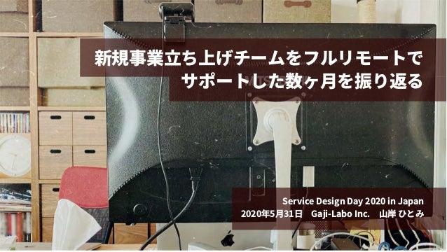 新規事業⽴ち上げチームをフルリモートで サポートした数ヶ⽉を振り返る Service Design Day 2020 in Japan 2020年5⽉31⽇ Gaji-Labo Inc. ⼭岸 ひとみ