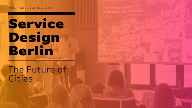 Service Design Berlin F U T U R I C E / J U LY 0 3 , 2 0 1 9 The Future of Cities