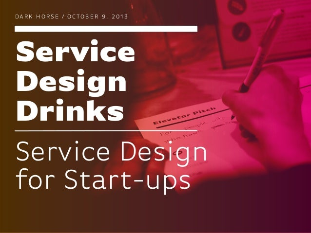 Service Design Drinks DA R K H O R S E / O C TO B E R 9 , 2 0 1 3 Service Design for Start-ups