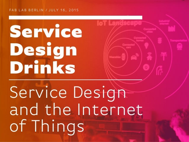 Service Design Drinks FA B L A B B E R L I N / J U LY 1 6 , 2 0 1 5 Service Design and the Internet of Things