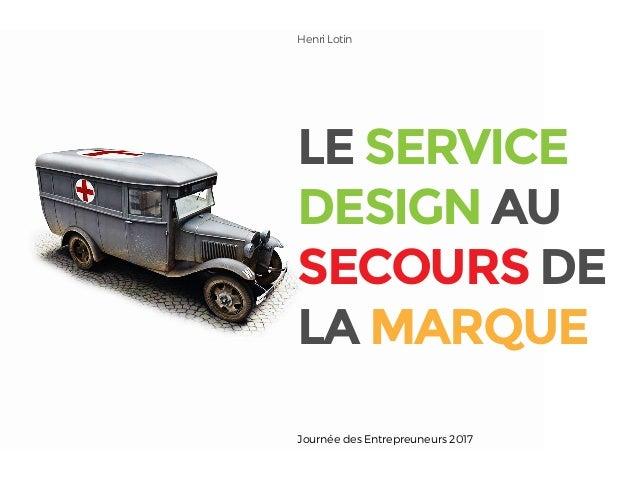 LE SERVICE DESIGN AU SECOURS DE LA MARQUE Henri Lotin Journée des Entrepreuneurs 2017