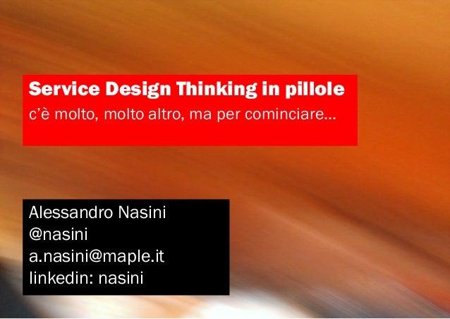 Service Design Thinking in pillolec'è molto, molto altro, ma per cominciare...Alessandro Nasini@nasinia.nasini@maple.itlin...