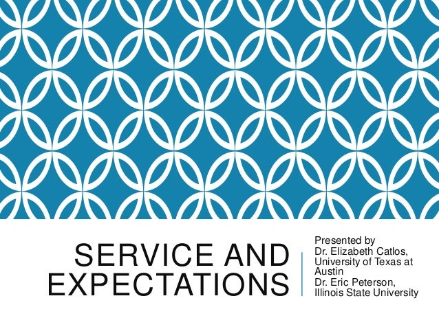 SERVICE AND EXPECTATIONS Presented by Dr. Elizabeth Catlos, University of Texas at Austin Dr. Eric Peterson, Illinois Stat...