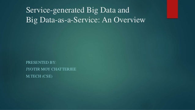 Service-generated Big Data and Big Data-as-a-Service: An Overview PRESENTED BY: JYOTIR MOY CHATTERJEE M.TECH (CSE)