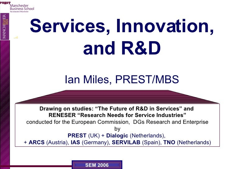"""Services, Innovation, and R&D Ian Miles, PREST/MBS Drawing on studies: """"The Future of R&D in Services"""" and  RENESER """"Resea..."""
