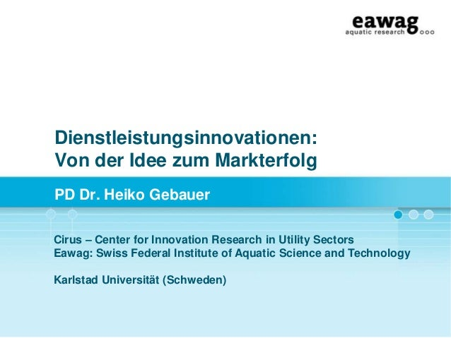 Dienstleistungsinnovationen: Von der Idee zum Markterfolg PD Dr. Heiko Gebauer Cirus – Center for Innovation Research in U...