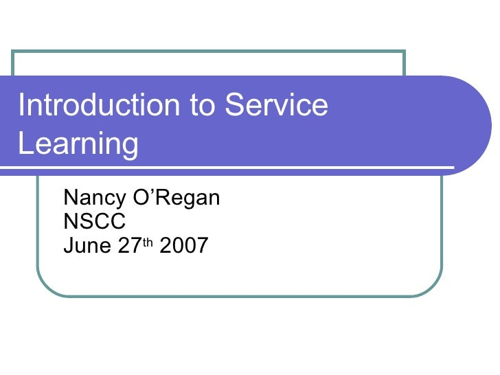 Introduction to Service Learning  Nancy O'Regan NSCC June 27 th  2007