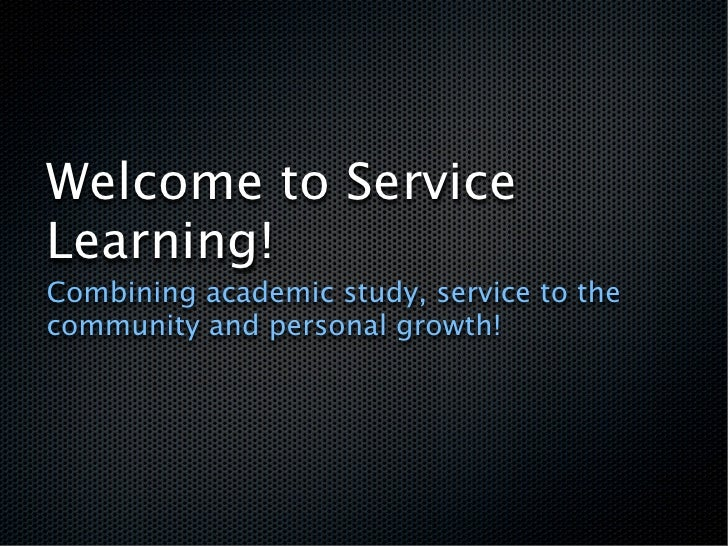 Welcome to Service Learning! Combining academic study, service to the community and personal growth!