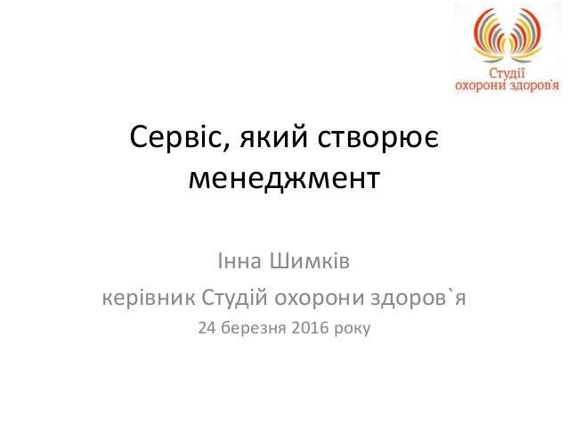 Сервіс, який створює менеджмент Інна Шимків керівник Студій охорони здоров`я 24 березня 2016 року