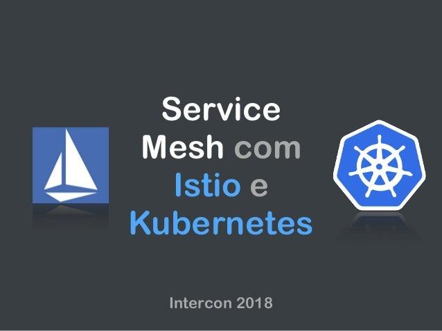 Service Mesh com Istio e Kubernetes Intercon 2018