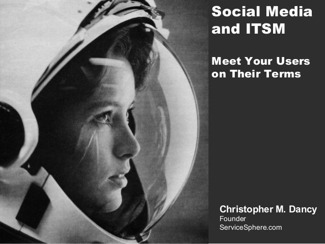 Social Media and ITSM Meet Your Users on Their Terms  Christopher M. Dancy Founder ServiceSphere.com